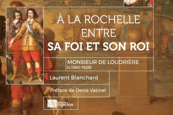 <H4>A La Rochelle, entre son Roi et sa Foi, Monsieur de Loudrière</H4>par Laurent Blanchard