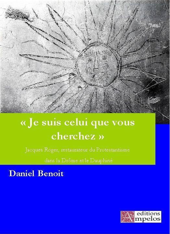 <h4>Je suis celui que vous cherchez, Jacques Roger, restaurateur du protestantisme dans la Drôme,</h4> par Daniel Benoit